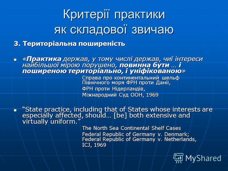 3. Територіальна поширеність «Практика держав, у тому числі держав, чиї інтереси найбільшої мірою порушено, повинна бути … і поширеною територіально, і уніфікованою» «Практика держав, у тому числі держав, чиї інтереси найбільшої мірою порушено, повин