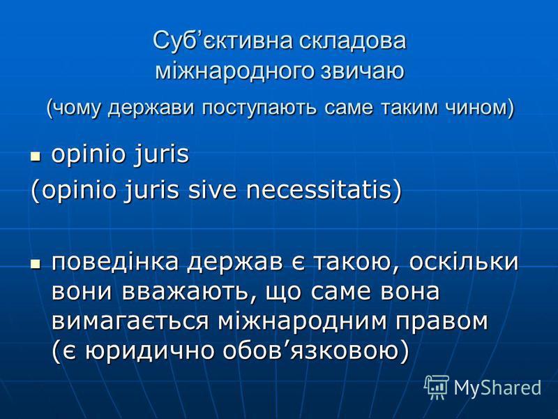 opinio juris opinio juris (opinio juris sive necessitatis) поведінка держав є такою, оскільки вони вважають, що саме вона вимагається міжнародним правом (є юридично обовязковою) поведінка держав є такою, оскільки вони вважають, що саме вона вимагаєть