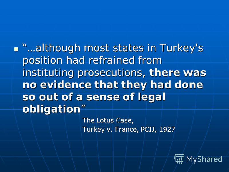 …although most states in Turkey's position had refrained from instituting prosecutions, there was no evidence that they had done so out of a sense of legal obligation …although most states in Turkey's position had refrained from instituting prosecuti