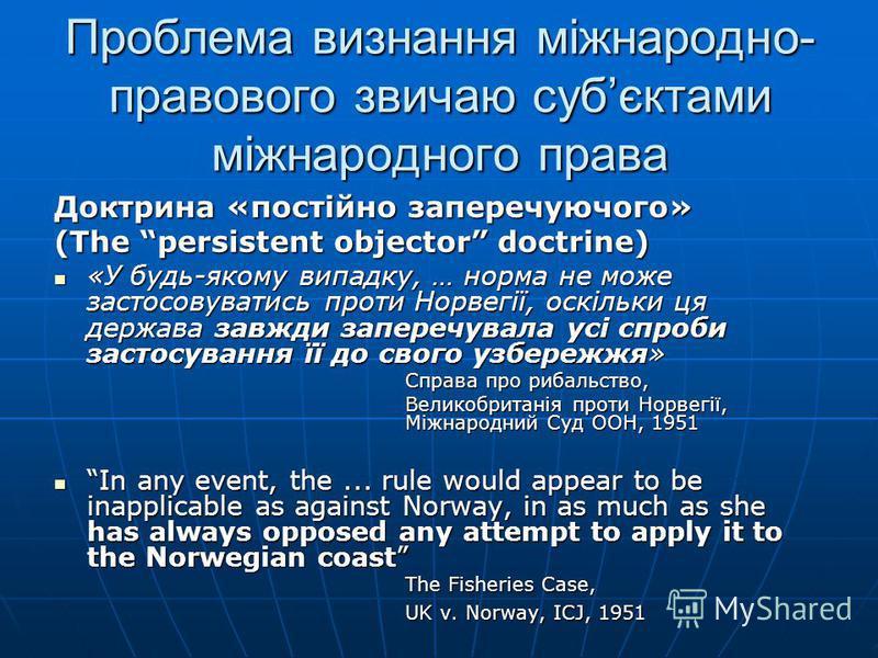Проблема визнання міжнародно- правового звичаю субєктами міжнародного права Доктрина «постійно заперечуючого» (The persistent objector doctrine) «У будь-якому випадку, … норма не може застосовуватись проти Норвегії, оскільки ця держава завжди запереч
