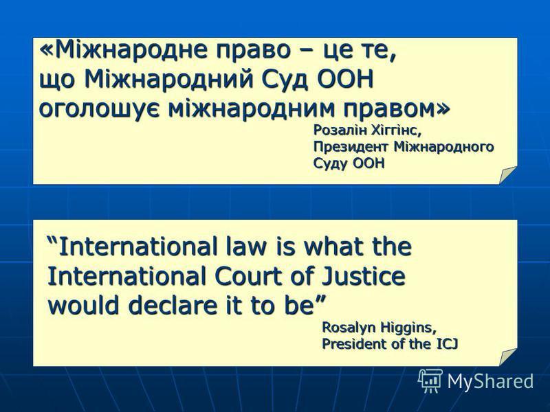 «Міжнародне право – це те, що Міжнародний Суд ООН оголошує міжнародним правом» Розалін Хіггінс, Президент Міжнародного Суду ООН International law is what the International Court of Justice would declare it to be Rosalyn Higgins, President of the ICJ