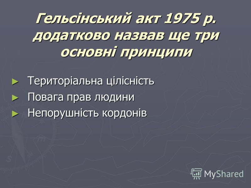 Гельсінський акт 1975 р. додатково назвав ще три основні принципи Територіальна цілісність Територіальна цілісність Повага прав людини Повага прав людини Непорушність кордонів Непорушність кордонів