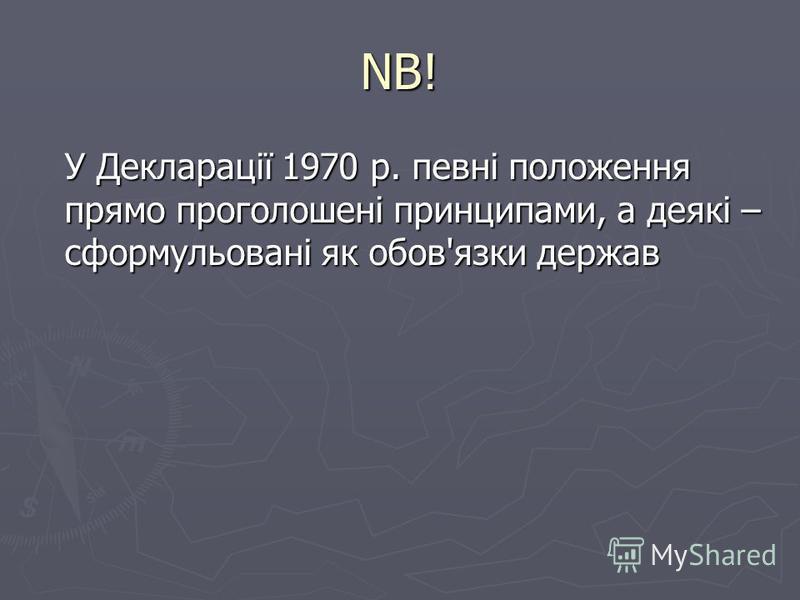 NB! У Декларації 1970 р. певні положення прямо проголошені принципами, а деякі – сформульовані як обов'язки держав