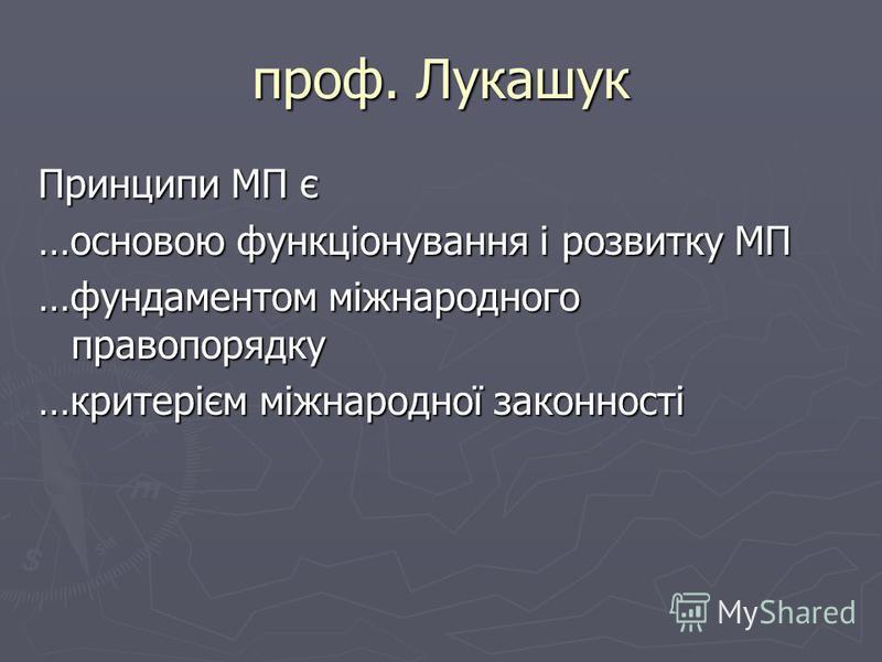 проф. Лукашук Принципи МП є …основою функціонування і розвитку МП …фундаментом міжнародного правопорядку …критерієм міжнародної законності