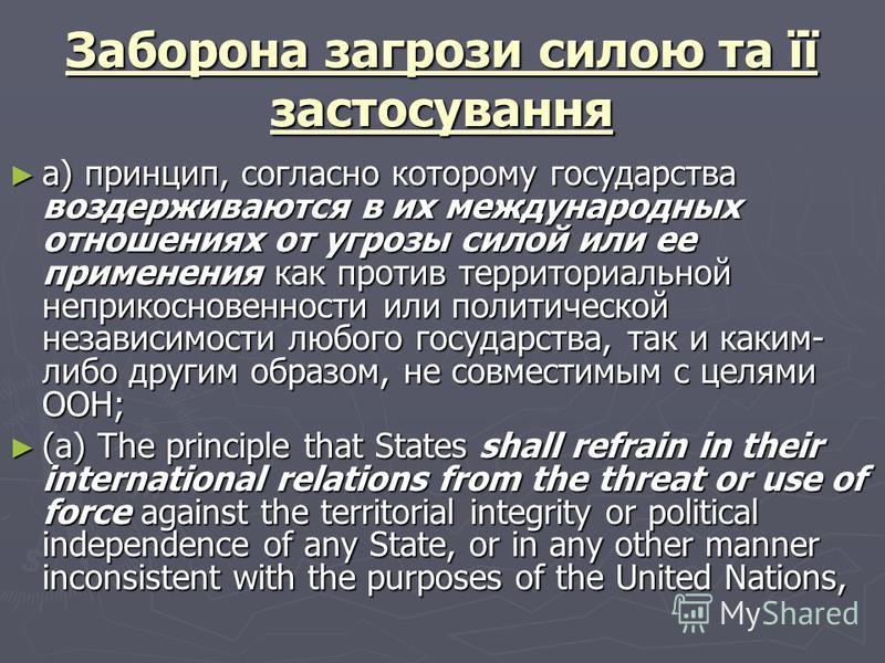 Заборона загрози силою та її застосування а) принцип, согласно которому государства воздерживаются в их международных отношениях от угрозы силой или ее применения как против территориальной неприкосновенности или политической независимости любого гос