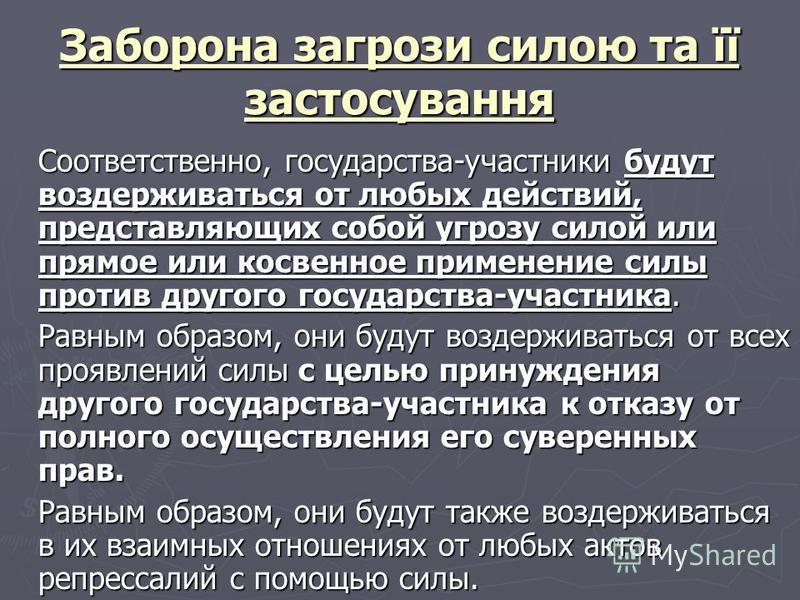 Заборона загрози силою та її застосування Соответственно, государства-участники будут воздерживаться от любых действий, представляющих собой угрозу силой или прямое или косвенное применение силы против другого государства-участника. Равным образом, о