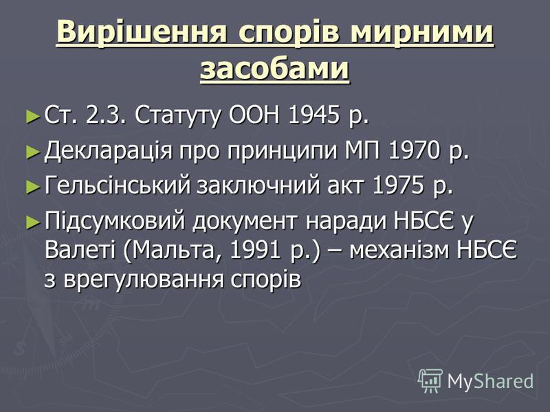 Вирішення спорів мирними засобами Ст. 2.3. Статуту ООН 1945 р. Ст. 2.3. Статуту ООН 1945 р. Декларація про принципи МП 1970 р. Декларація про принципи МП 1970 р. Гельсінський заключний акт 1975 р. Гельсінський заключний акт 1975 р. Підсумковий докуме