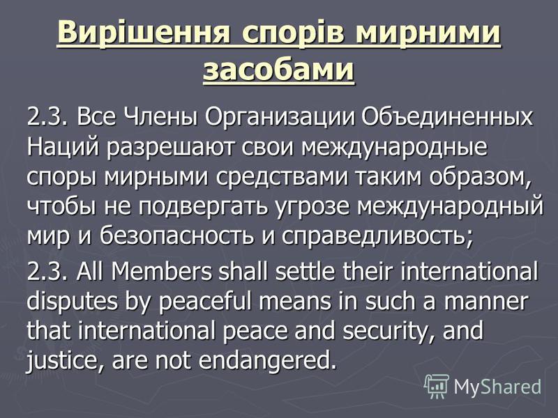 Вирішення спорів мирними засобами 2.3. Все Члены Организации Объединенных Наций разрешают свои международные споры мирными средствами таким образом, чтобы не подвергать угрозе международный мир и безопасность и справедливость; 2.3. Все Члены Организа