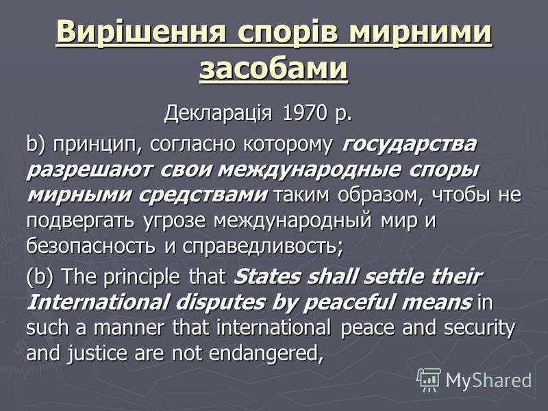 Вирішення спорів мирними засобами Декларація 1970 р. b) принцип, согласно которому государства разрешают свои международные споры мирными средствами таким образом, чтобы не подвергать угрозе международный мир и безопасность и справедливость; (b) The