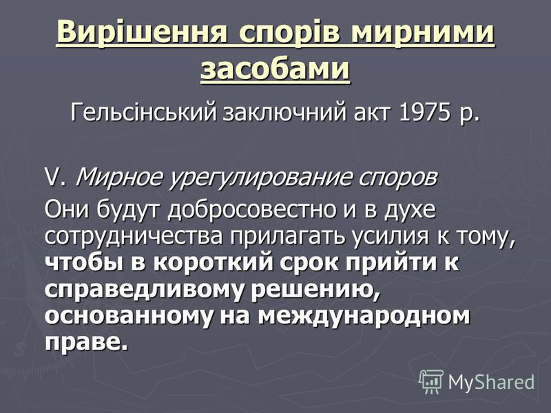 Вирішення спорів мирними засобами Гельсінський заключний акт 1975 р. V. Мирное урегулирование споров Они будут добросовестно и в духе сотрудничества прилагать усилия к тому, чтобы в короткий срок прийти к справедливому решению, основанному на междуна