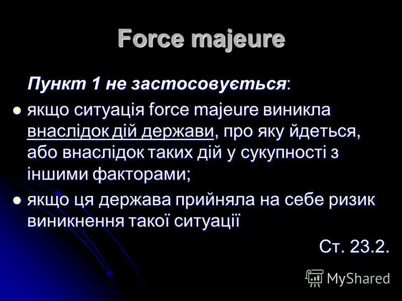 Force majeure Пункт 1 не застосовується: якщо ситуація force majeure виникла внаслідок дій держави, про яку йдеться, або внаслідок таких дій у сукупності з іншими факторами; якщо ситуація force majeure виникла внаслідок дій держави, про яку йдеться,