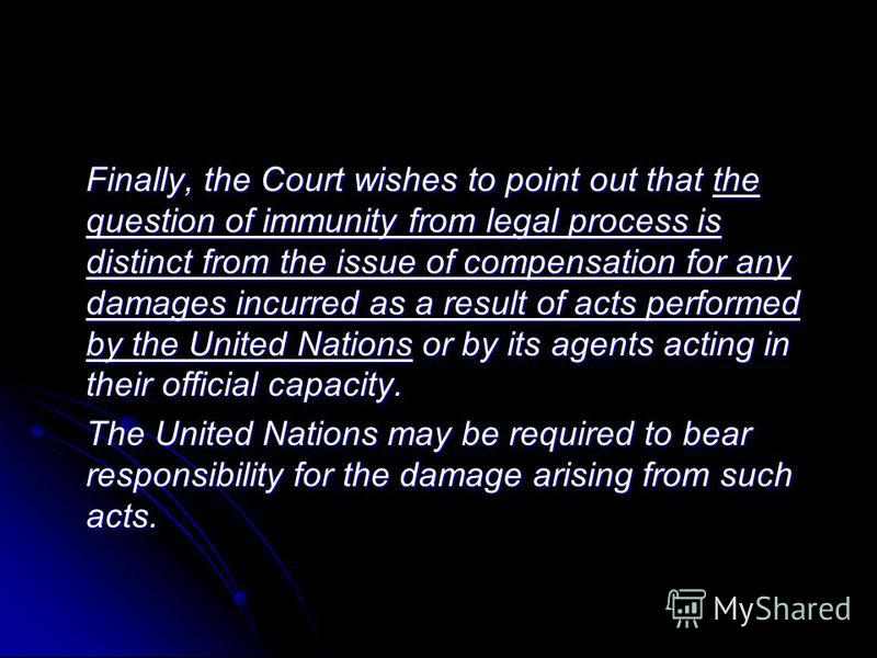 Finally, the Court wishes to point out that the question of immunity from legal process is distinct from the issue of compensation for any damages incurred as a result of acts performed by the United Nations or by its agents acting in their official