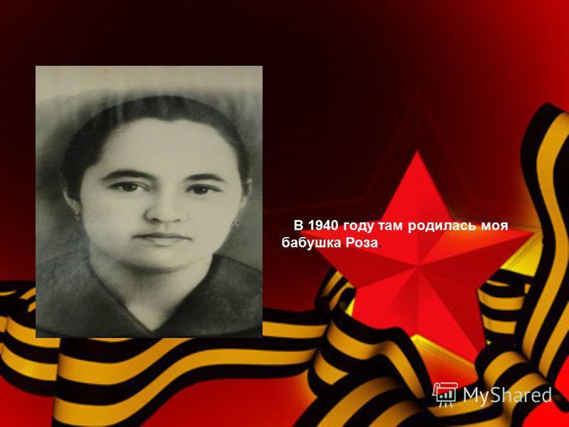 В 1940 году там родилась моя бабушка Роза.