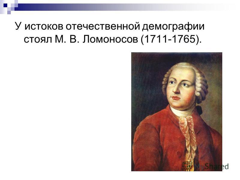 У истоков отечественной демографии стоял М. В. Ломоносов (1711-1765).