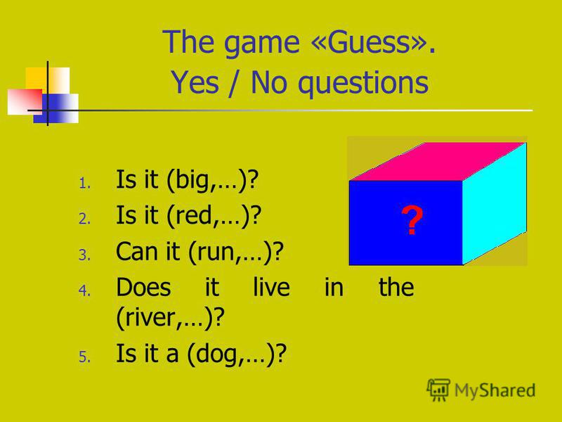 The game «Guess». Yes / No questions 1. Is it (big,…)? 2. Is it (red,…)? 3. Can it (run,…)? 4. Does it live in the (river,…)? 5. Is it a (dog,…)?