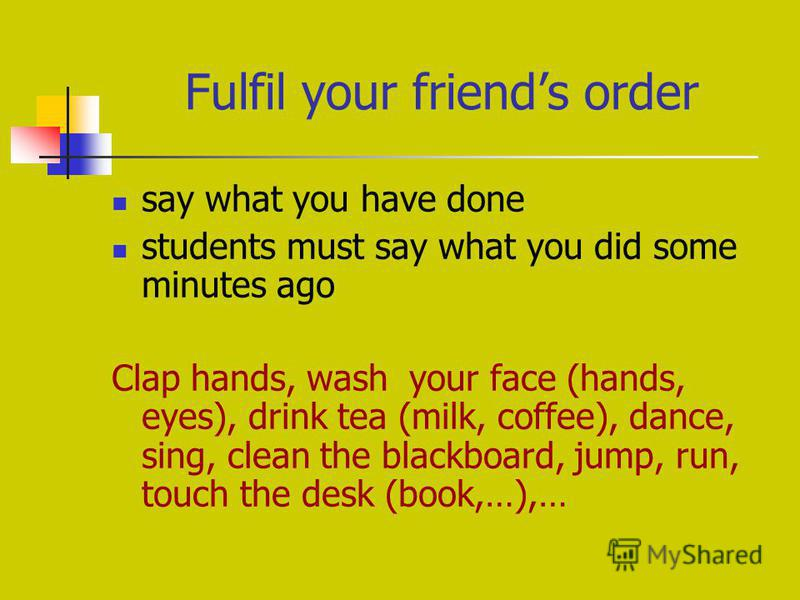 Fulfil your friends order say what you have done students must say what you did some minutes ago Clap hands, wash your face (hands, eyes), drink tea (milk, coffee), dance, sing, clean the blackboard, jump, run, touch the desk (book,…),…