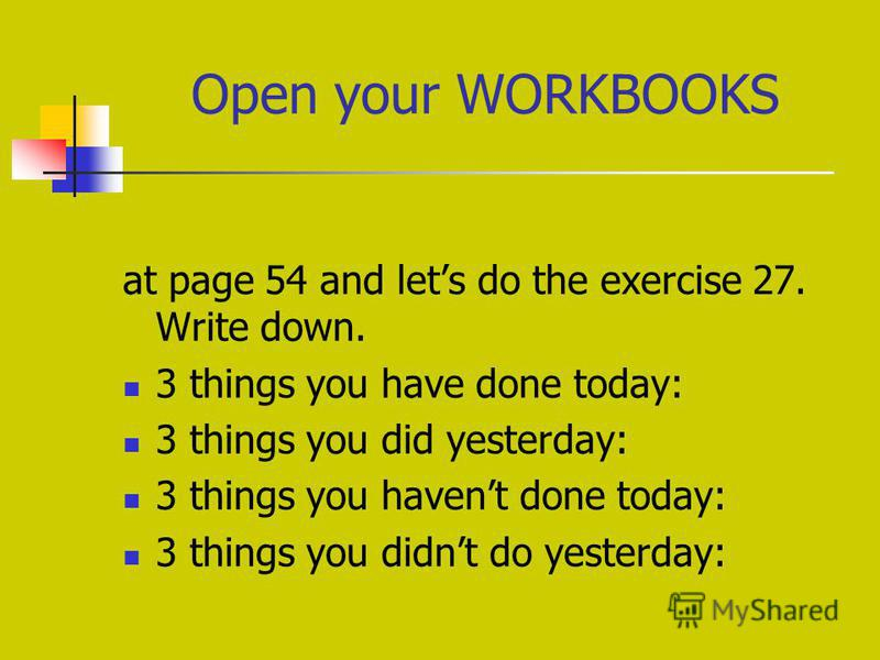 Open your WORKBOOKS at page 54 and lets do the exercise 27. Write down. 3 things you have done today: 3 things you did yesterday: 3 things you havent done today: 3 things you didnt do yesterday:
