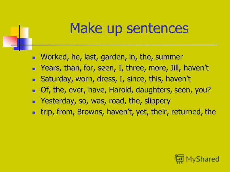 Make up sentences Worked, hе, last, garden, in, the, summer Years, than, for, seen, I, three, more, Jill, havent Saturday, worn, dress, I, since, this, havent Of, the, ever, have, Harold, daughters, seen, you? Yesterday, so, was, road, the, slippery