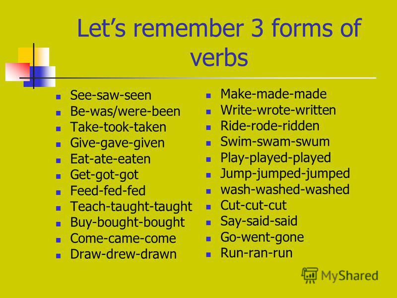 Lets remember 3 forms of verbs See-saw-seen Be-was/were-been Take-took-taken Give-gave-given Eat-ate-eaten Get-got-got Feed-fed-fed Teach-taught-taught Buy-bought-bought Come-came-come Draw-drew-drawn Make-made-made Write-wrote-written Ride-rode-ridd