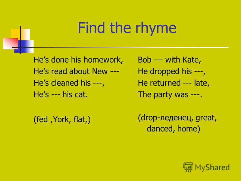 Find the rhyme Hes done his homework, Hes read about New --- Hes cleaned his ---, Hes --- his cat. (fed,York, flat,) Bob --- with Kate, He dropped his ---, He returned --- late, The party was ---. (drop-леденец, great, danced, home)