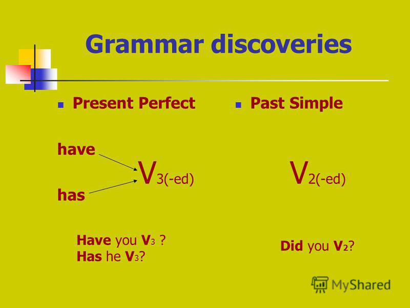 Grammar discoveries Present Perfect have has Past Simple V 3(-ed) V 2(-ed) Have you V 3 ? Has he V 3 ? Did you V 2 ?