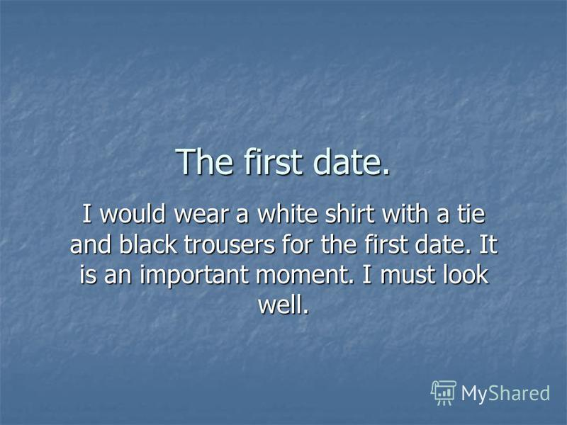 I would wear a white shirt with a tie and black trousers for the first date. It is an important moment. I must look well.
