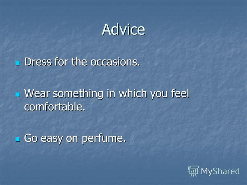 Advice Dress for the occasions. Dress for the occasions. Wear something in which you feel comfortable. Wear something in which you feel comfortable. Go easy on perfume. Go easy on perfume.