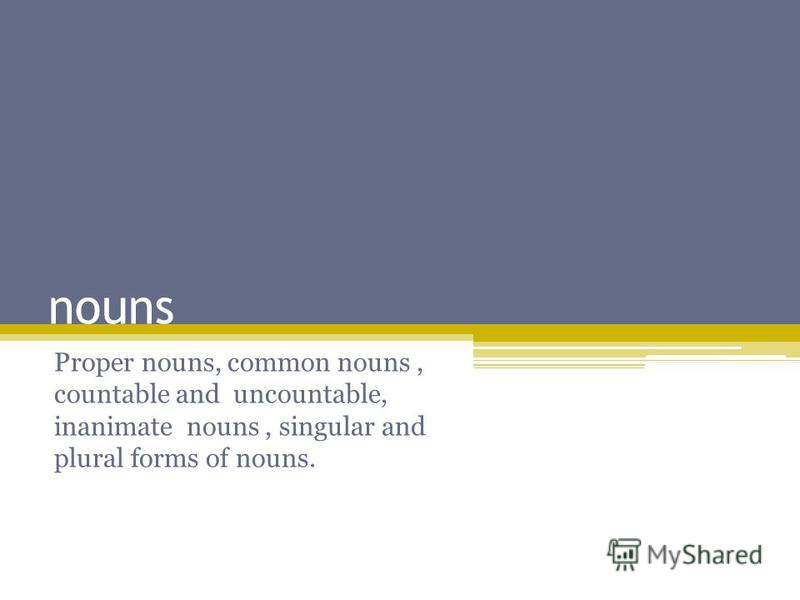nouns Proper nouns, common nouns, countable and uncountable, inanimate nouns, singular and plural forms of nouns.
