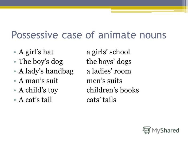Possessive case of animate nouns A girls hata girls school The boys dogthe boys dogs A ladys handbaga ladies room A mans suitmens suits A childs toychildrens books A cats tailcats tails