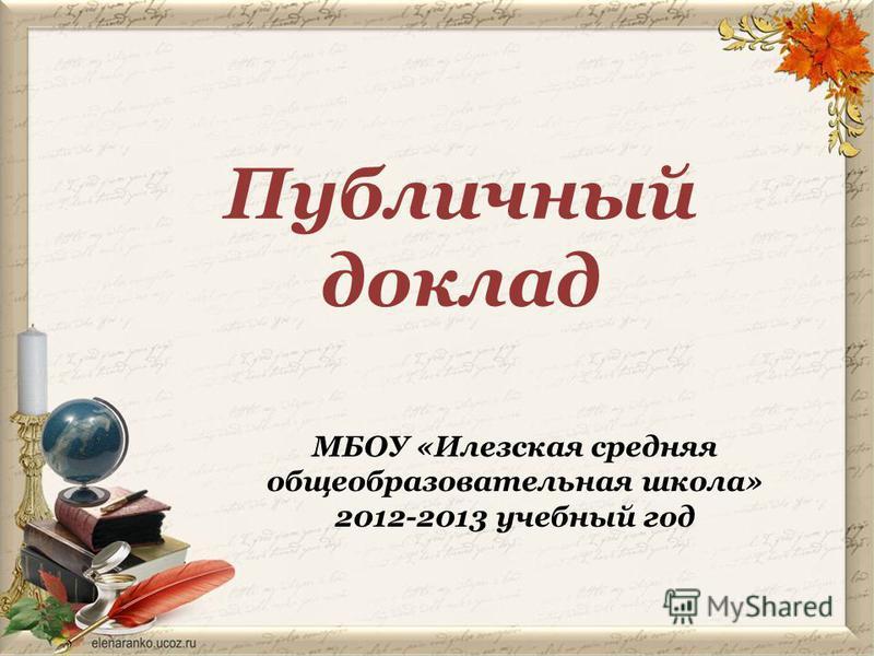 МБОУ «Илезская средняя общеобразовательная школа» 2012-2013 учебный год Публичный доклад