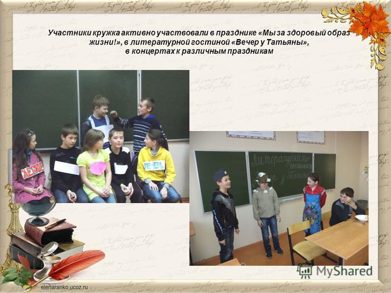 Участники кружка активно участвовали в празднике «Мы за здоровый образ жизни!», в литературной гостиной «Вечер у Татьяны», в концертах к различным праздникам