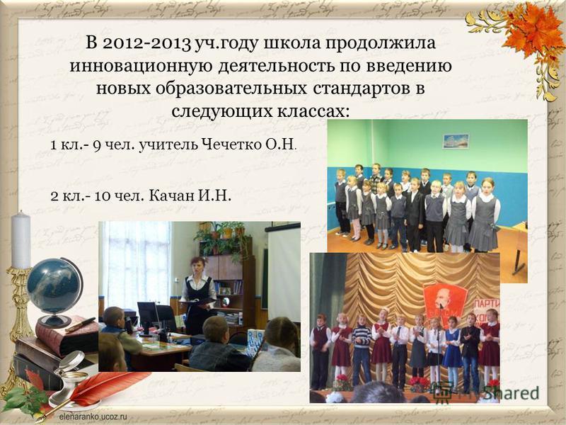 В 2012-2013 уч.году школа продолжила инновационную деятельность по введению новых образовательных стандартов в следующих классах: 1 кл.- 9 чел. учитель Чечетко О.Н. 2 кл.- 10 чел. Качан И.Н.