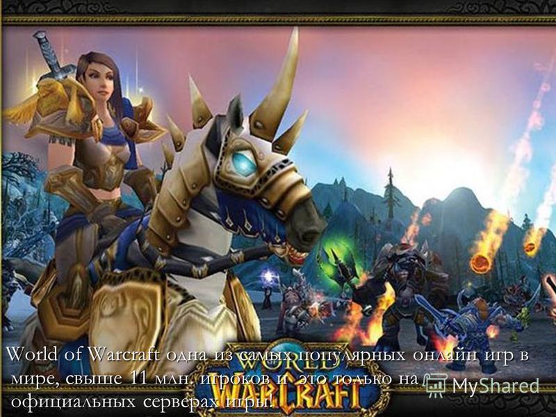 World of Warcraft одна из самых популярных онлайн игр в мире, свыше 11 млн. игроков и это только на официальных серверах игры!