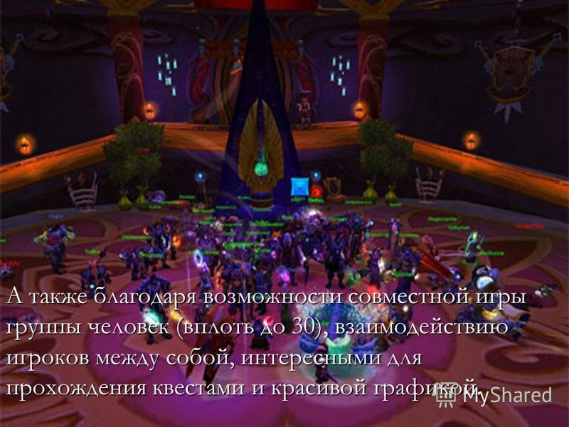 А также благодаря возможности совместной игры группы человек (вплоть до 30), взаимодействию игроков между собой, интересными для прохождения квестами и красивой графикой.