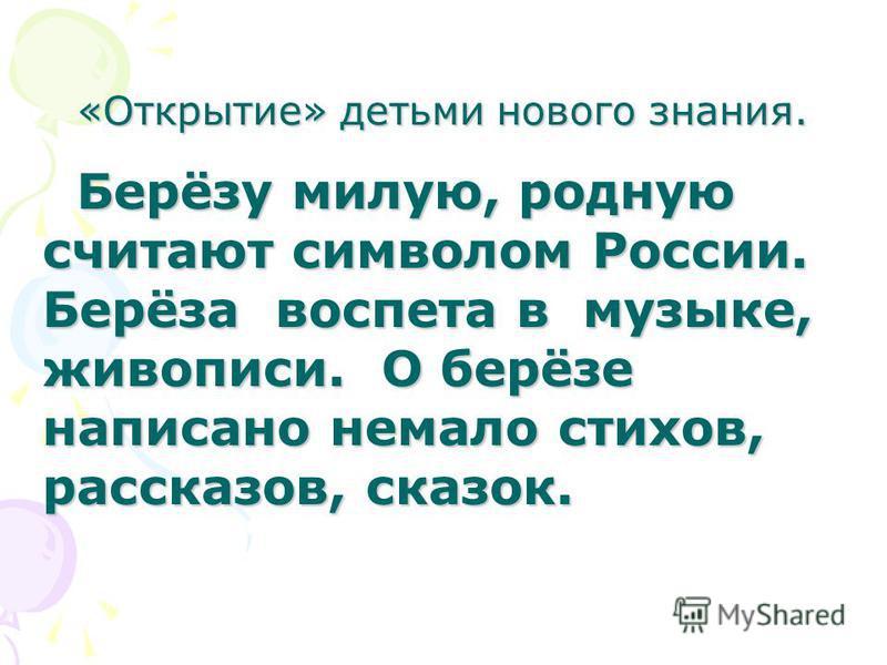 «Открытие» детьми нового знания. Берёзу милую, родную считают символом России. Берёза воспета в музыке, живописи. О берёзе написано немало стихов, рассказов, сказок. Берёзу милую, родную считают символом России. Берёза воспета в музыке, живописи. О б