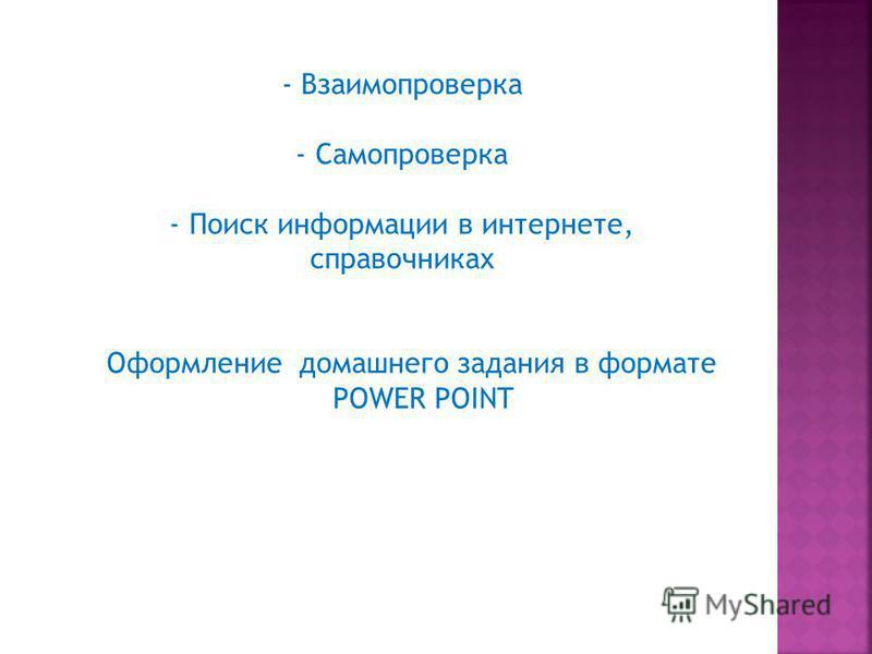 - Взаимопроверка - Самопроверка - Поиск информации в интернете, справочниках Оформление домашнего задания в формате POWER POINT