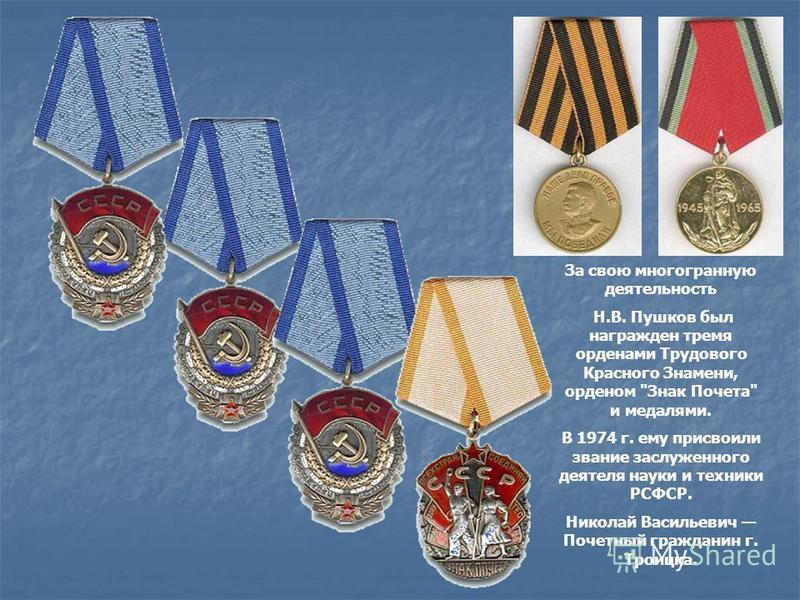 За свою многогранную деятельность Н.В. Пушков был награжден тремя орденами Трудового Красного Знамени, орденом