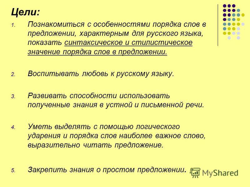 Цели: 1. Познакомиться с особенностями порядка слов в предложении, характерным для русского языка, показать синтаксическое и стилистическое значение порядка слов в предложении. 2. Воспитывать любовь к русскому языку. 3. Развивать способности использо