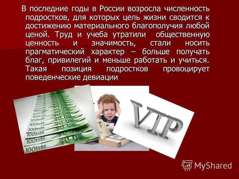 В последние годы в России возросла численность подростков, для которых цель жизни сводится к достижению материального благополучия любой ценой. Труд и учеба утратили общественную ценность и значимость, стали носить прагматический характер – больше по