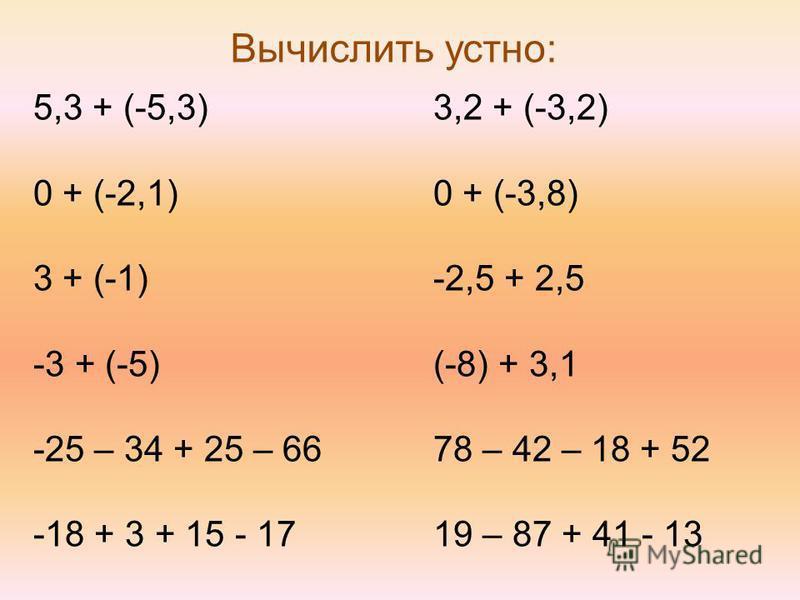 Вычислить устно: 5,3 + (-5,3) 0 + (-2,1) 3 + (-1) -3 + (-5) -25 – 34 + 25 – 66 -18 + 3 + 15 - 17 3,2 + (-3,2) 0 + (-3,8) -2,5 + 2,5 (-8) + 3,1 78 – 42 – 18 + 52 19 – 87 + 41 - 13