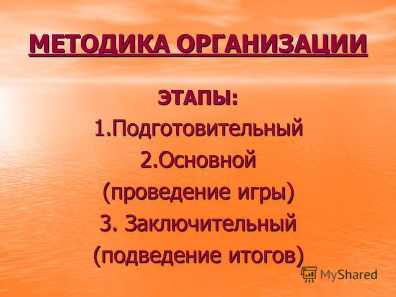 МЕТОДИКА ОРГАНИЗАЦИИ ЭТАПЫ:1.Подготовительный 2. Основной (проведение игры) 3. Заключительный (подведение итогов)