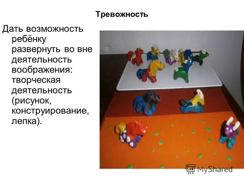 Тревожность Дать возможность ребёнку развернуть во вне деятельность воображения: творческая деятельность (рисунок, конструирование, лепка).