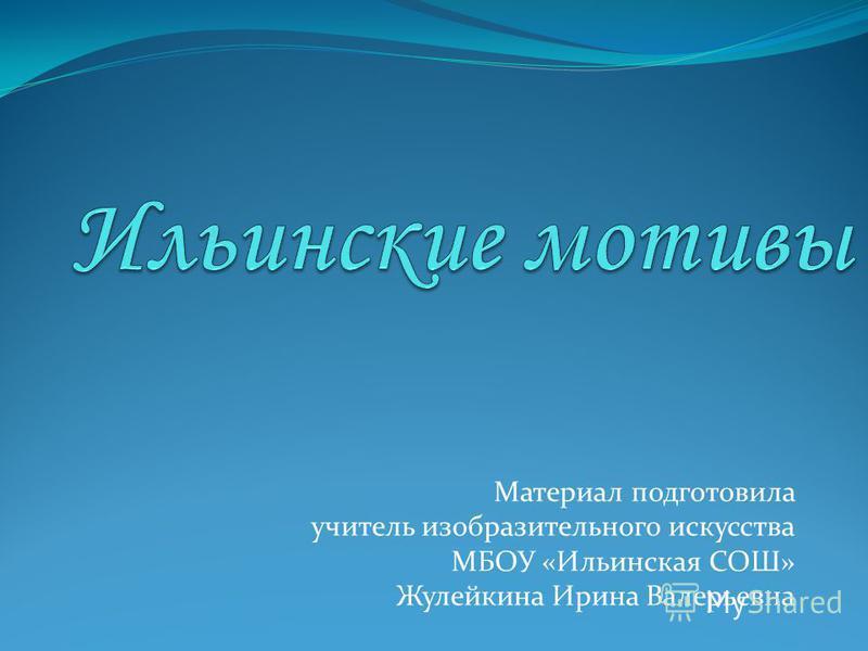 Материал подготовила учитель изобразительного искусства МБОУ «Ильинская СОШ» Жулейкина Ирина Валерьевна