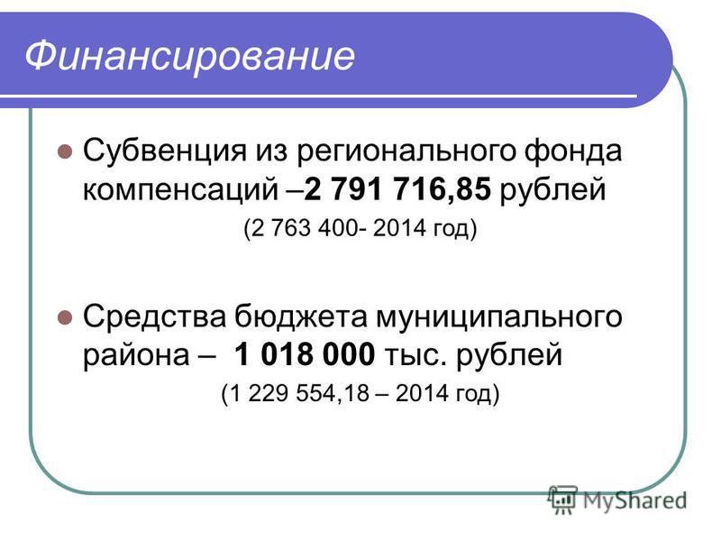 Финансирование Субвенция из регионального фонда компенсаций –2 791 716,85 рублей (2 763 400- 2014 год) Средства бюджета муниципального района – 1 018 000 тыс. рублей (1 229 554,18 – 2014 год)