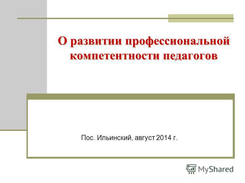 О развитии профессиональной компетентности педагогов Пос. Ильинский, август 2014 г.