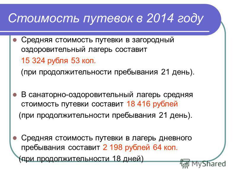 Стоимость путевок в 2014 году Средняя стоимость путевки в загородный оздоровительный лагерь составит 15 324 рубля 53 коп. (при продолжительности пребывания 21 день). В санаторно-оздоровительный лагерь средняя стоимость путевки составит 18 416 рублей