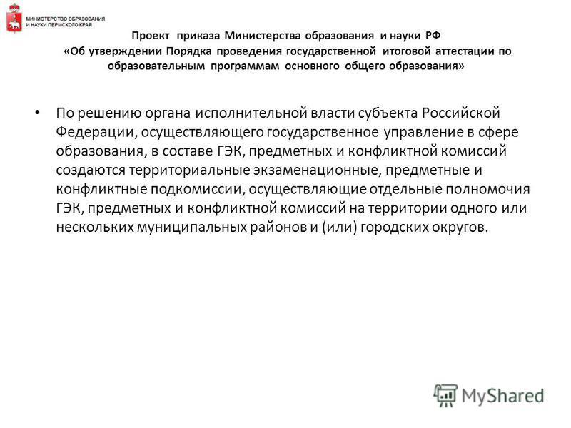 По решению органа исполнительной власти субъекта Российской Федерации, осуществляющего государственное управление в сфере образования, в составе ГЭК, предметных и конфликтной комиссий создаются территориальные экзаменационные, предметные и конфликтны