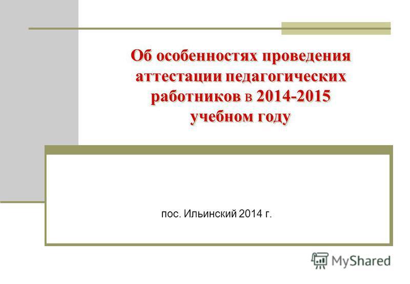 Об особенностях проведения аттестации педагогических работников в 2014-2015 учебном году пос. Ильинский 2014 г.