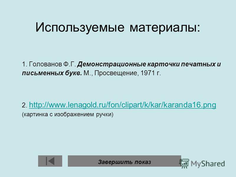 Используемые материалы: 1. Голованов Ф.Г. Демонстрационные карточки печатных и письменных букв. М., Просвещение, 1971 г. 2. http://www.lenagold.ru/fon/clipart/k/kar/karanda16. png (картинка с изображением ручки) http://www.lenagold.ru/fon/clipart/k/k