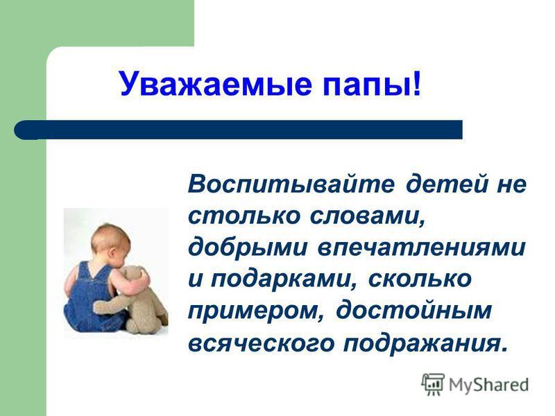 Воспитывайте детей не столько словами, добрыми впечатлениями и подарками, сколько примером, достойным всяческого подражания. Уважаемые папы!